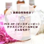 【新美白有効成分】PCE-DP(ピース ディーピー):デクスパンテノールWとはどんなもの?