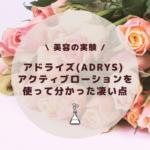 【美容の実験】アドライズ(AdryS) アクティブローションを使って分かった凄い点